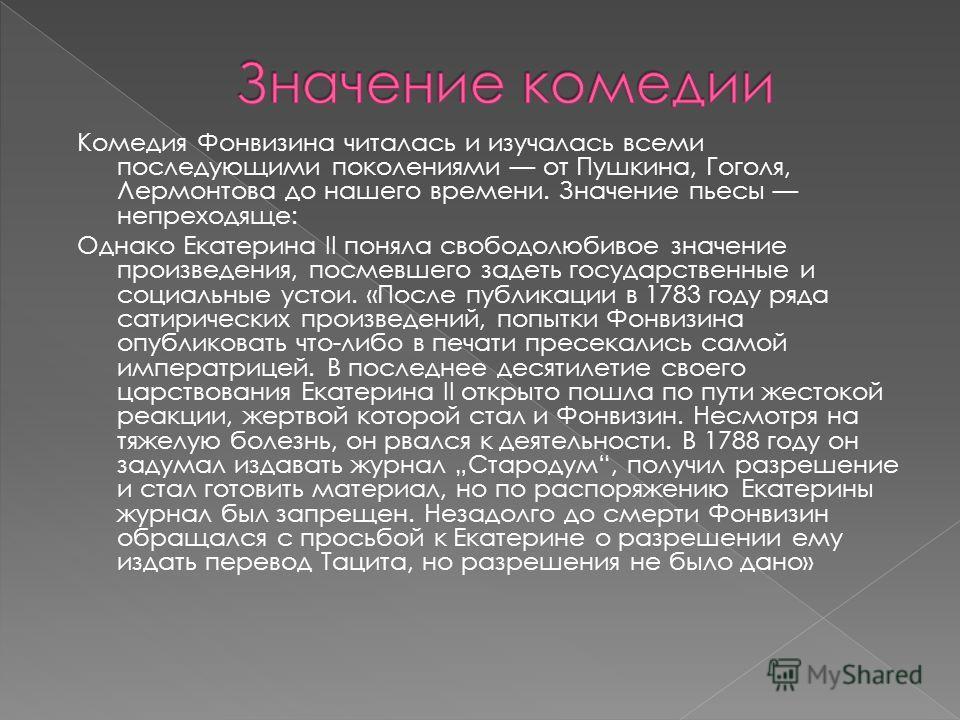 Комедия Фонвизина читалась и изучалась всеми последующими поколениями от Пушкина, Гоголя, Лермонтова до нашего времени. Значение пьесы непреходяще: Однако Екатерина II поняла свободолюбивое значение произведения, посмевшего задеть государственные и с