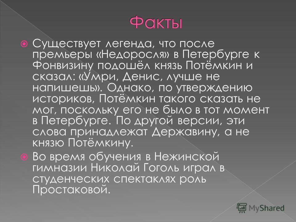 Существует легенда, что после премьеры «Недоросля» в Петербурге к Фонвизину подошёл князь Потёмкин и сказал: «Умри, Денис, лучше не напишешь». Однако, по утверждению историков, Потёмкин такого сказать не мог, поскольку его не было в тот момент в Пете