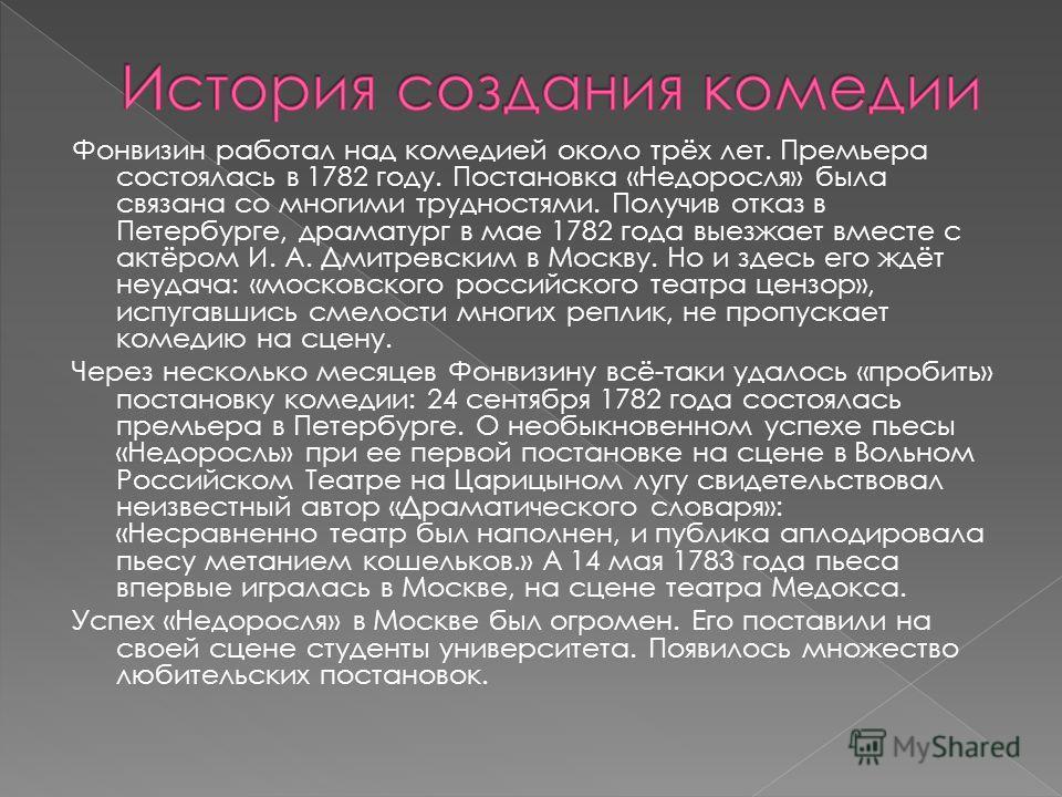 Фонвизин работал над комедией около трёх лет. Премьера состоялась в 1782 году. Постановка «Недоросля» была связана со многими трудностями. Получив отказ в Петербурге, драматург в мае 1782 года выезжает вместе с актёром И. А. Дмитревским в Москву. Но