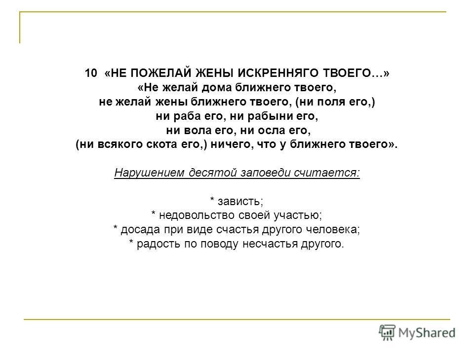 9 «НЕ ПОСЛУШЕСТВУЙ НА ДРУГА ТВОЕГО СВИДЕТЕЛЬСТВА ЛОЖНА» «Не произноси ложного свидетельства на ближнего твоего». Нарушением девятой заповеди считается: * ложь в любом ее проявлении; * осуждение ближних; * клевета на суде и в жизни; * подсматривание,