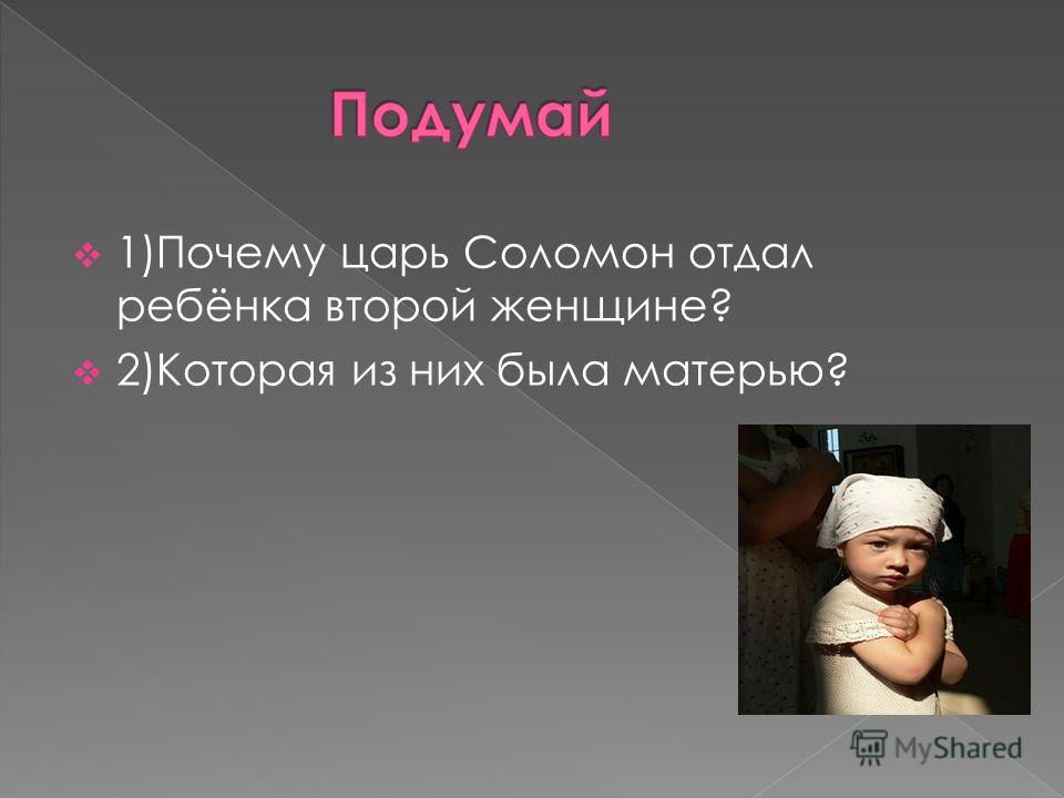 1)Почему царь Соломон отдал ребёнка второй женщине? 2)Которая из них была матерью?