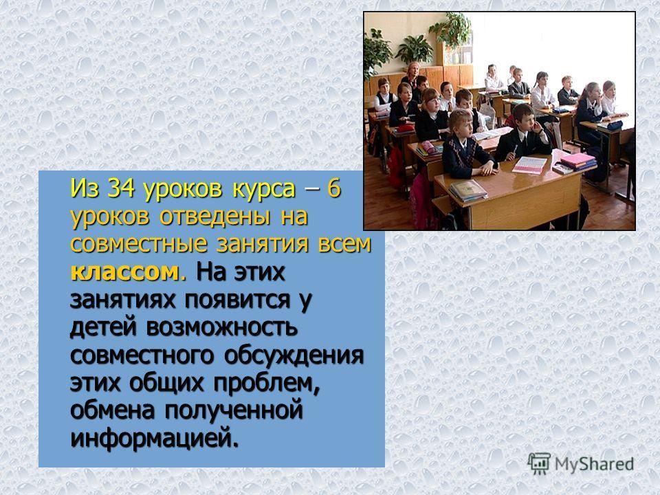 Из 34 уроков курса – 6 уроков отведены на совместные занятия всем классом. На этих занятиях появится у детей возможность совместного обсуждения этих общих проблем, обмена полученной информацией.