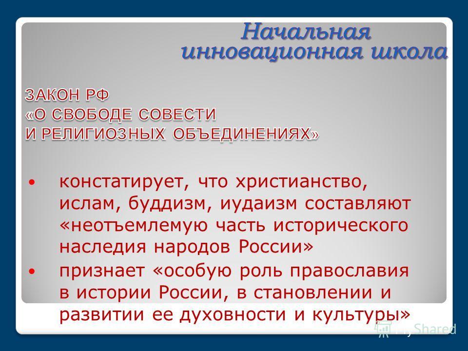 констатирует, что христианство, ислам, буддизм, иудаизм составляют «неотъемлемую часть исторического наследия народов России» признает «особую роль православия в истории России, в становлении и развитии ее духовности и культуры»