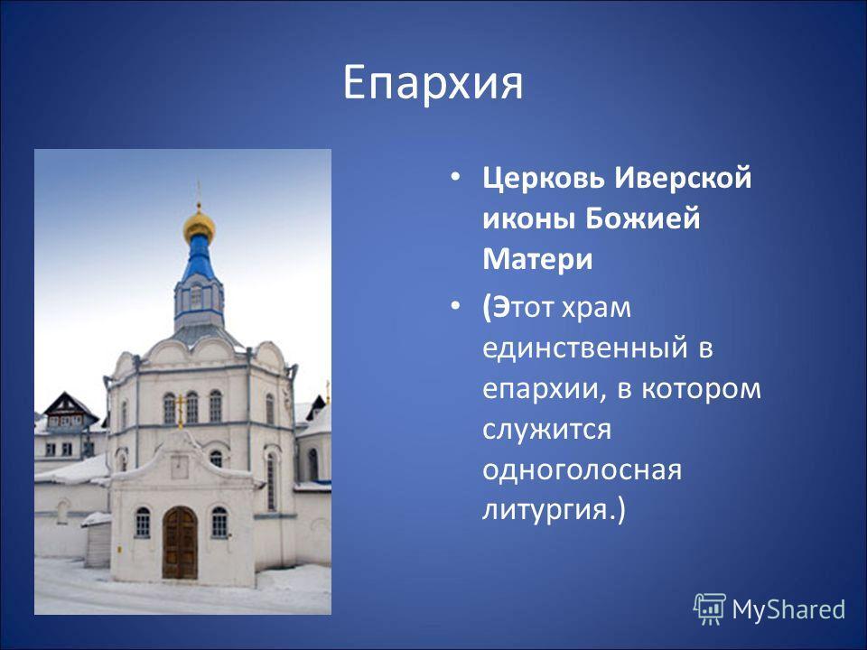 Епархия Церковь Иверской иконы Божией Матери (Этот храм единственный в епархии, в котором служится одноголосная литургия.)