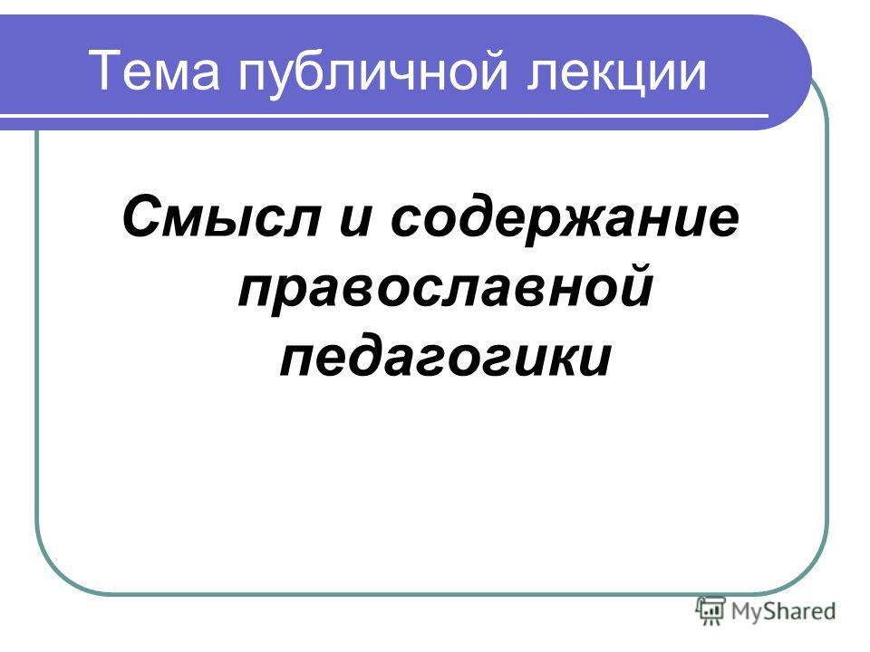 Тема публичной лекции Смысл и содержание православной педагогики