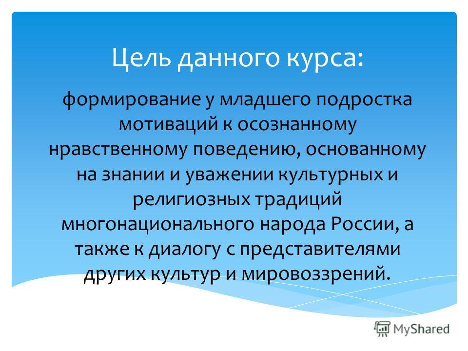 Цель данного курса: формирование у младшего подростка мотиваций к осознанному нравственному поведению, основанному на знании и уважении культурных и религиозных традиций многонационального народа России, а также к диалогу с представителями других кул