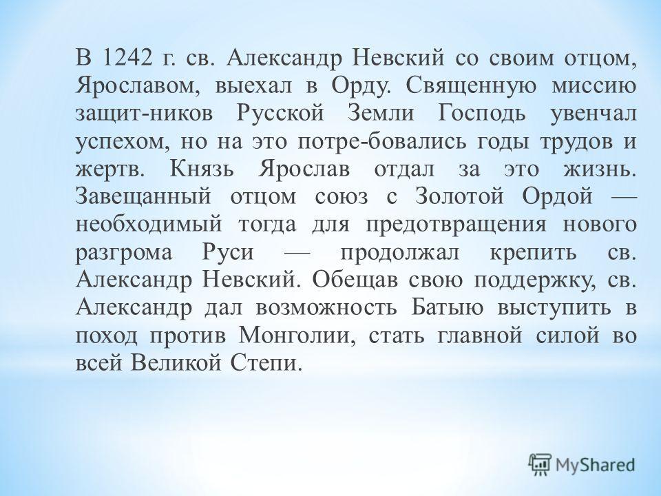 В 1242 г. св. Александр Невский со своим отцом, Ярославом, выехал в Орду. Священную миссию защит-ников Русской Земли Господь увенчал успехом, но на это потре-бовались годы трудов и жертв. Князь Ярослав отдал за это жизнь. Завещанный отцом союз с Золо