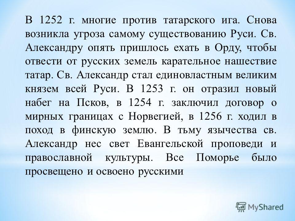 В 1252 г. многие против татарского ига. Снова возникла угроза самому существованию Руси. Св. Александру опять пришлось ехать в Орду, чтобы отвести от русских земель карательное нашествие татар. Св. Александр стал единовластным великим князем всей Рус