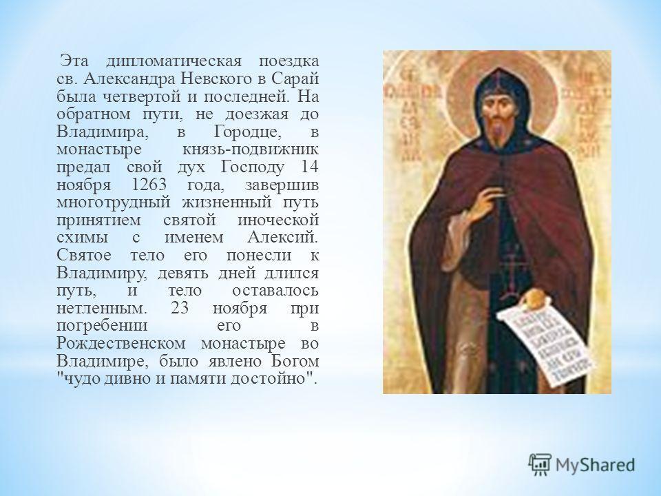 Эта дипломатическая поездка св. Александра Невского в Сарай была четвертой и последней. На обратном пути, не доезжая до Владимира, в Городце, в монастыре князь-подвижник предал свой дух Господу 14 ноября 1263 года, завершив многотрудный жизненный пут