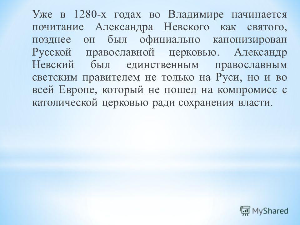 Уже в 1280-х годах во Владимире начинается почитание Александра Невского как святого, позднее он был официально канонизирован Русской православной церковью. Александр Невский был единственным православным светским правителем не только на Руси, но и в