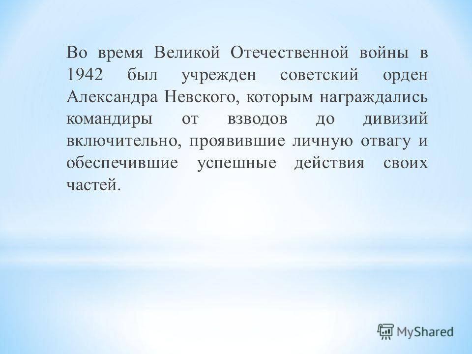 Во время Великой Отечественной войны в 1942 был учрежден советский орден Александра Невского, которым награждались командиры от взводов до дивизий включительно, проявившие личную отвагу и обеспечившие успешные действия своих частей.