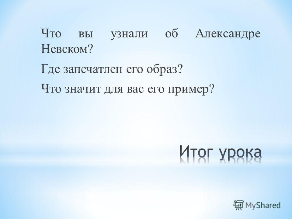 Что вы узнали об Александре Невском? Где запечатлен его образ? Что значит для вас его пример?