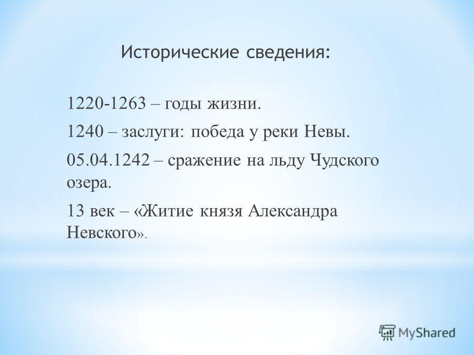 Исторические сведения: 1220-1263 – годы жизни. 1240 – заслуги: победа у реки Невы. 05.04.1242 – сражение на льду Чудского озера. 13 век – «Житие князя Александра Невского ».