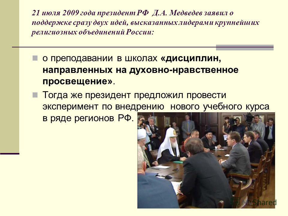 21 июля 2009 года президент РФ Д.А. Медведев заявил о поддержке сразу двух идей, высказанных лидерами крупнейших религиозных объединений России: о преподавании в школах «дисциплин, направленных на духовно-нравственное просвещение». Тогда же президент