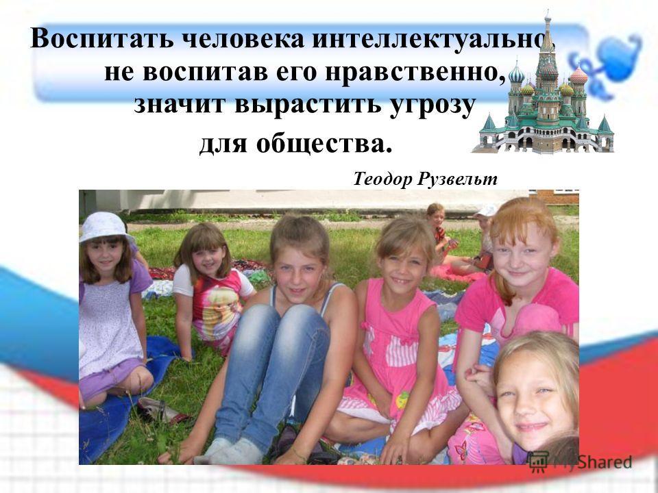 Воспитать человека интеллектуально, не воспитав его нравственно, значит вырастить угрозу для общества. Теодор Рузвельт
