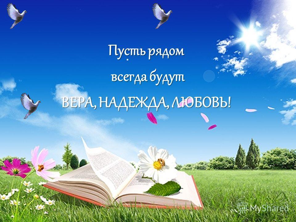 Пусть рядом всегда будут всегда будут ВЕРА, НАДЕЖДА, ЛЮБОВЬ!