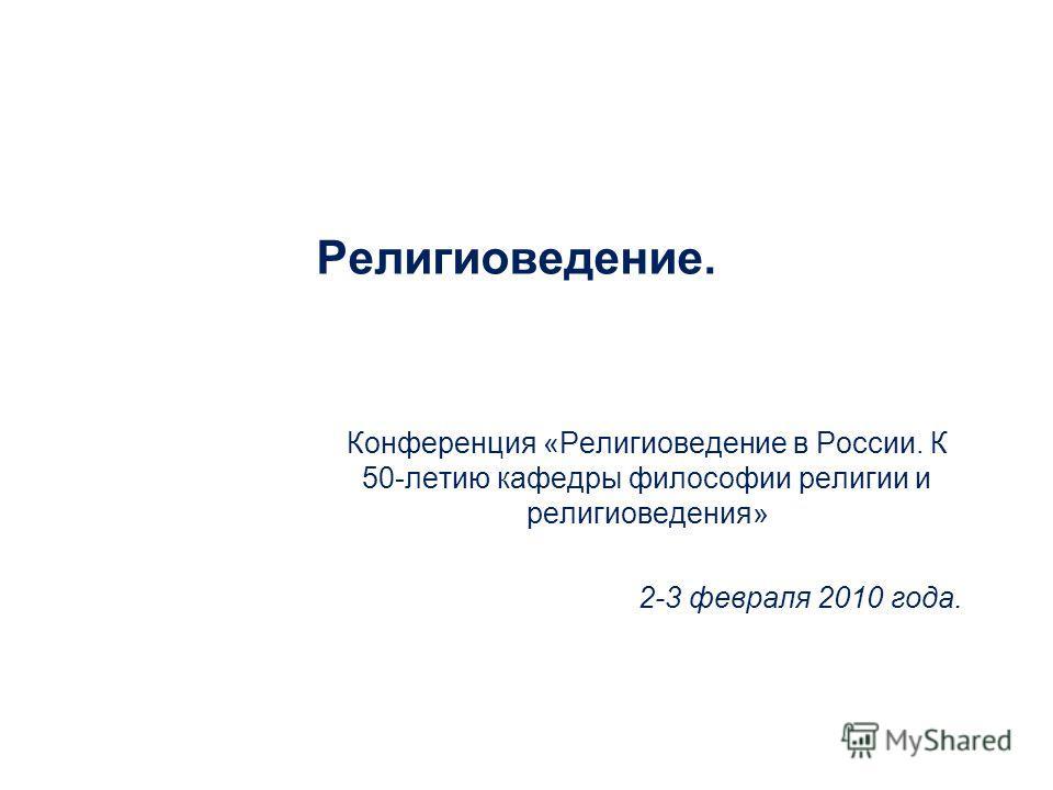 Религиоведение. Конференция «Религиоведение в России. К 50-летию кафедры философии религии и религиоведения» 2-3 февраля 2010 года.