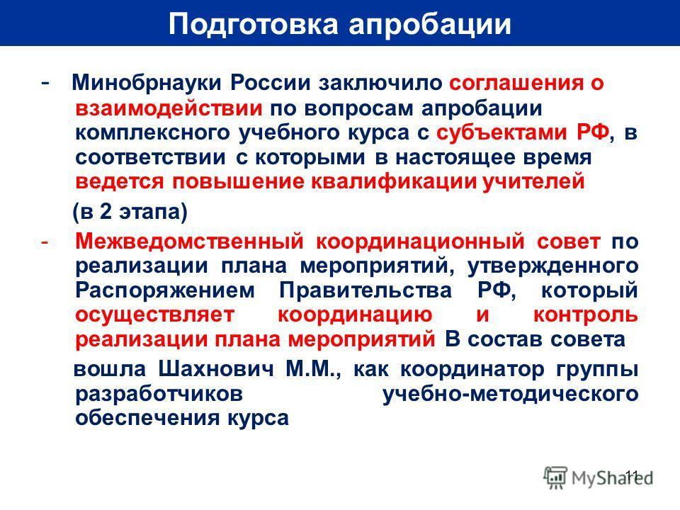 11 Подготовка апробации - Минобрнауки России заключило соглашения о взаимодействии по вопросам апробации комплексного учебного курса с субъектами РФ, в соответствии с которыми в настоящее время ведется повышение квалификации учителей (в 2 этапа) -Меж