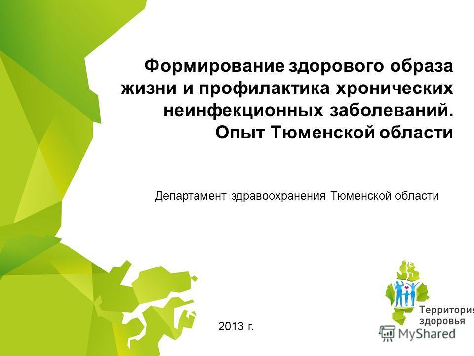 Формирование здорового образа жизни и профилактика хронических неинфекционных заболеваний. Опыт Тюменской области Департамент здравоохранения Тюменской области 2013 г.