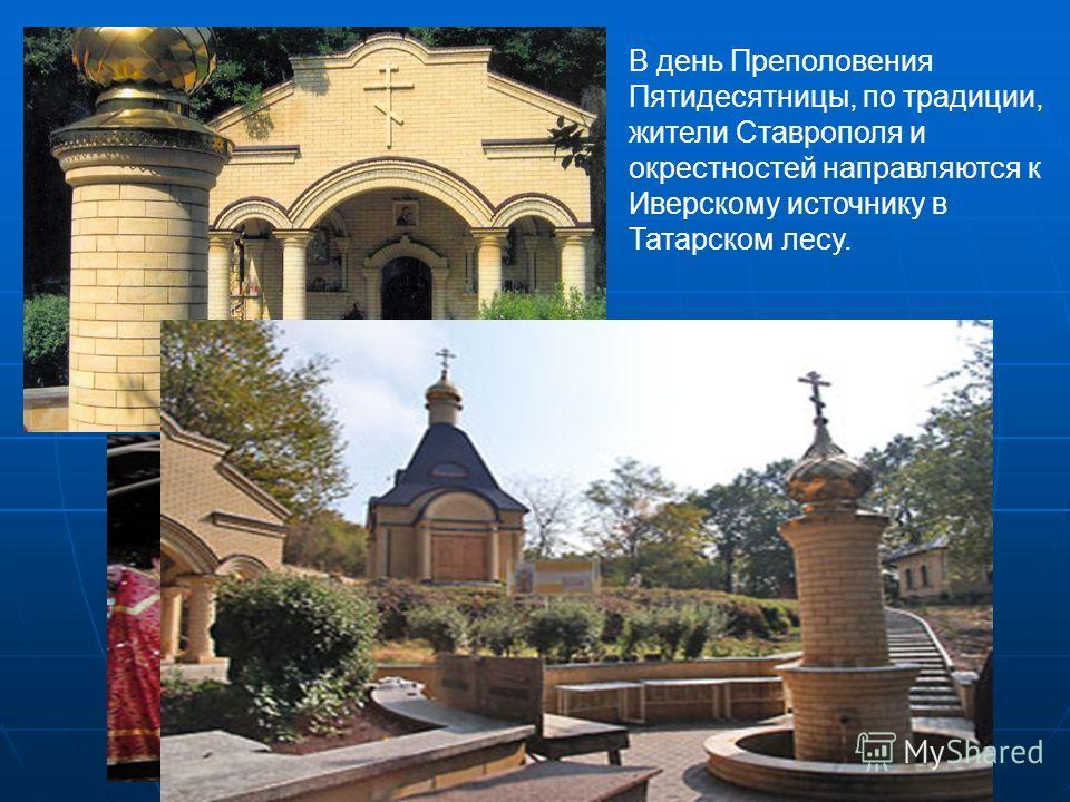 В день Преполовения Пятидесятницы, по традиции, жители Ставрополя и окрестностей направляются к Иверскому источнику в Татарском лесу.