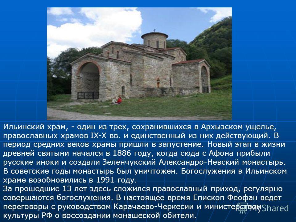 Ильинский храм, - один из трех, сохранившихся в Архызском ущелье, православных храмов IX-X вв. и единственный из них действующий. В период средних веков храмы пришли в запустение. Новый этап в жизни древней святыни начался в 1886 году, когда сюда с А