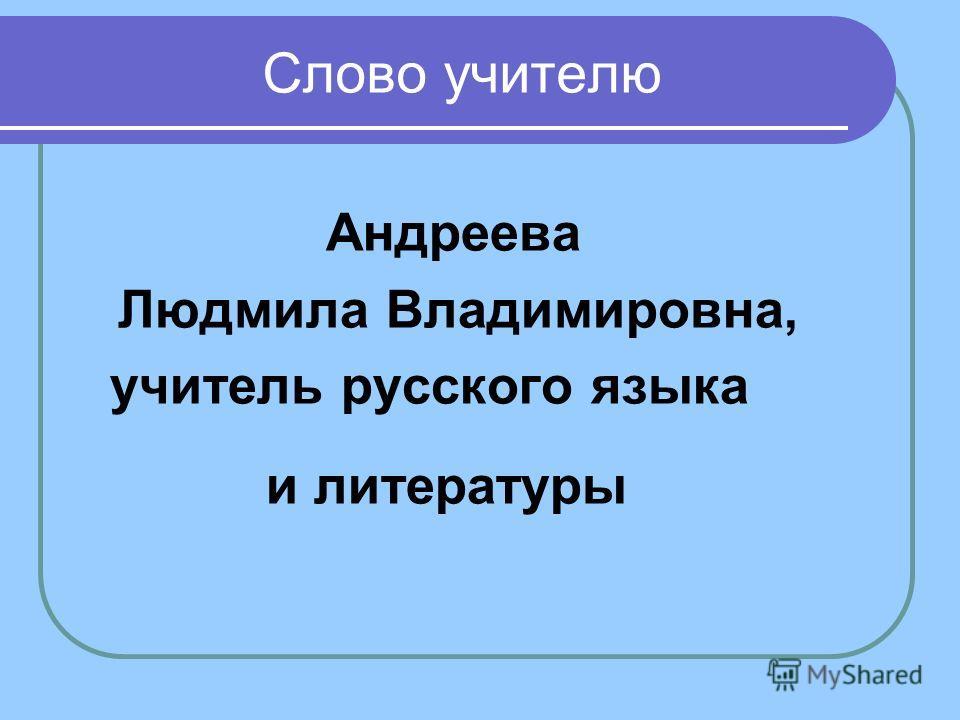 Слово учителю Андреева Людмила Владимировна, учитель русского языка и литературы