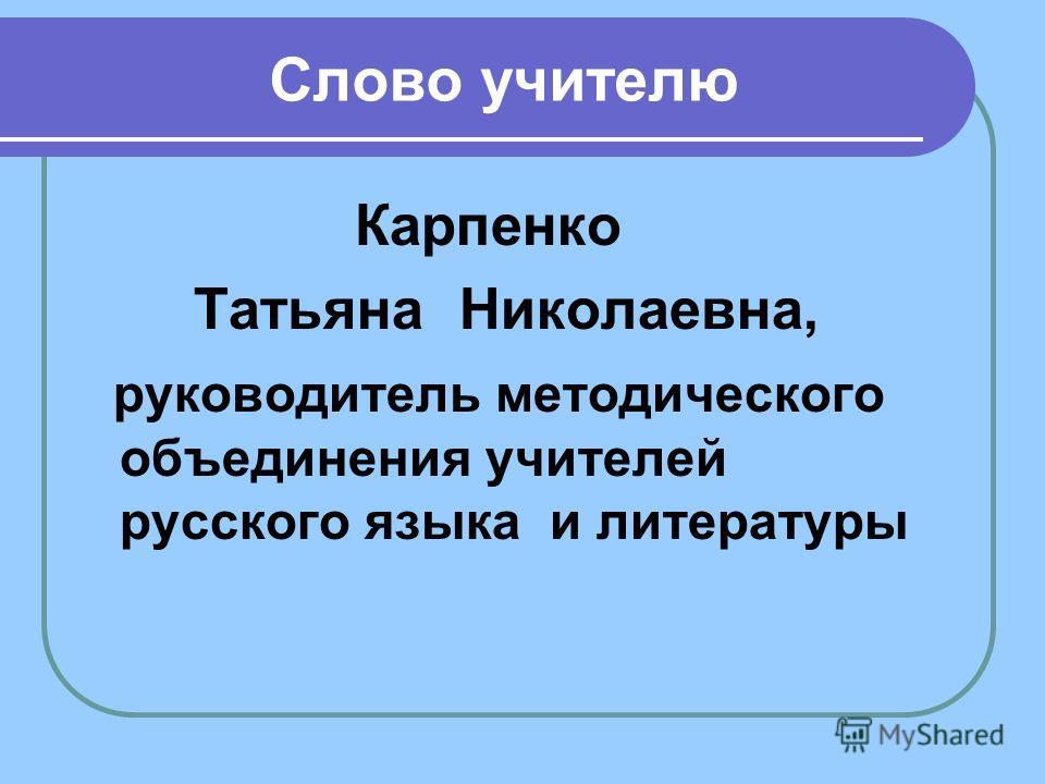 Слово учителю Карпенко Татьяна Николаевна, руководитель методического объединения учителей русского языка и литературы