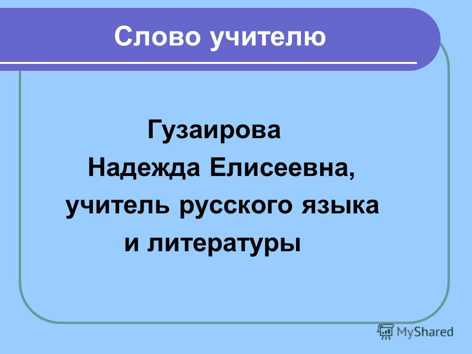 Слово учителю Гузаирова Надежда Елисеевна, учитель русского языка и литературы