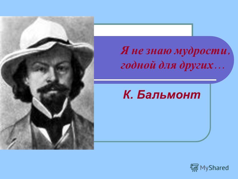 Я не знаю мудрости, годной для других … К. Бальмонт