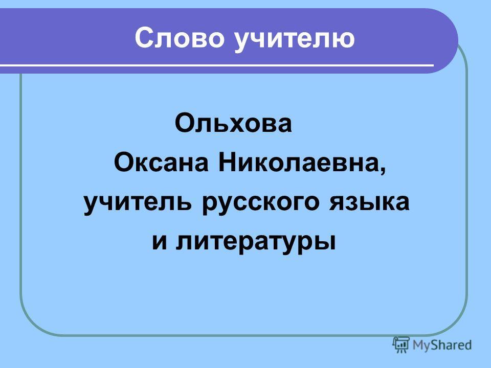 Слово учителю Ольхова Оксана Николаевна, учитель русского языка и литературы
