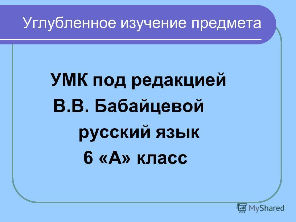 Углубленное изучение предмета УМК под редакцией В.В. Бабайцевой русский язык 6 «А» класс