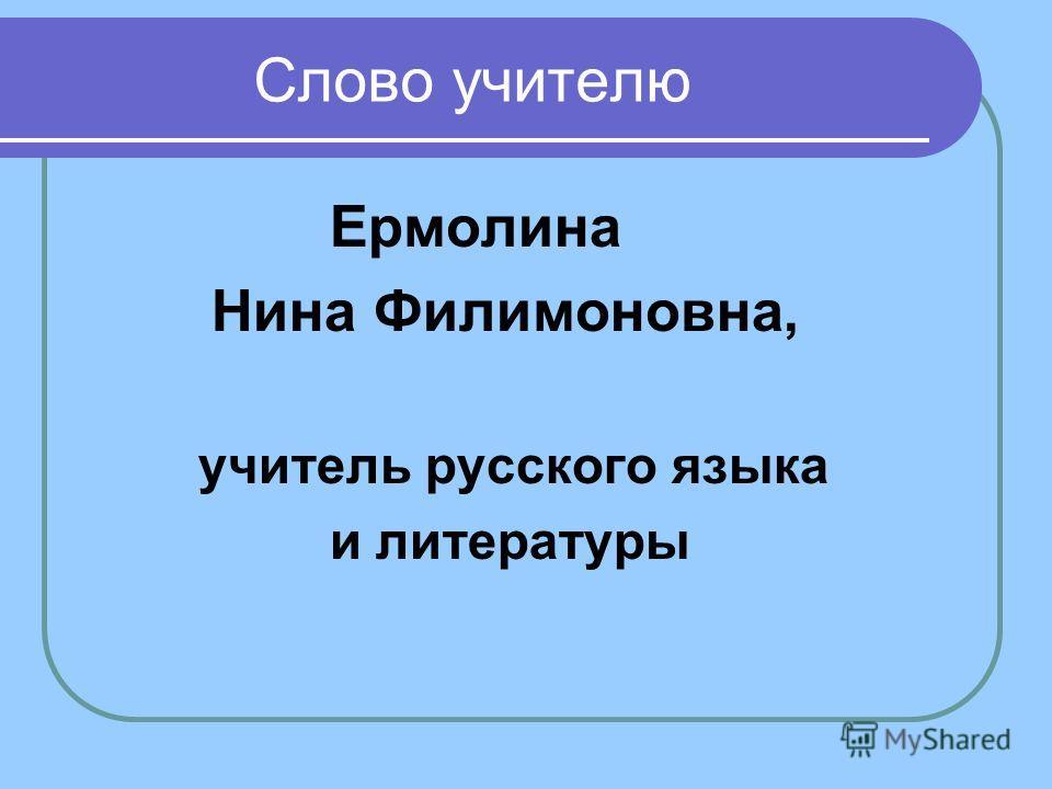 Слово учителю Ермолина Нина Филимоновна, учитель русского языка и литературы
