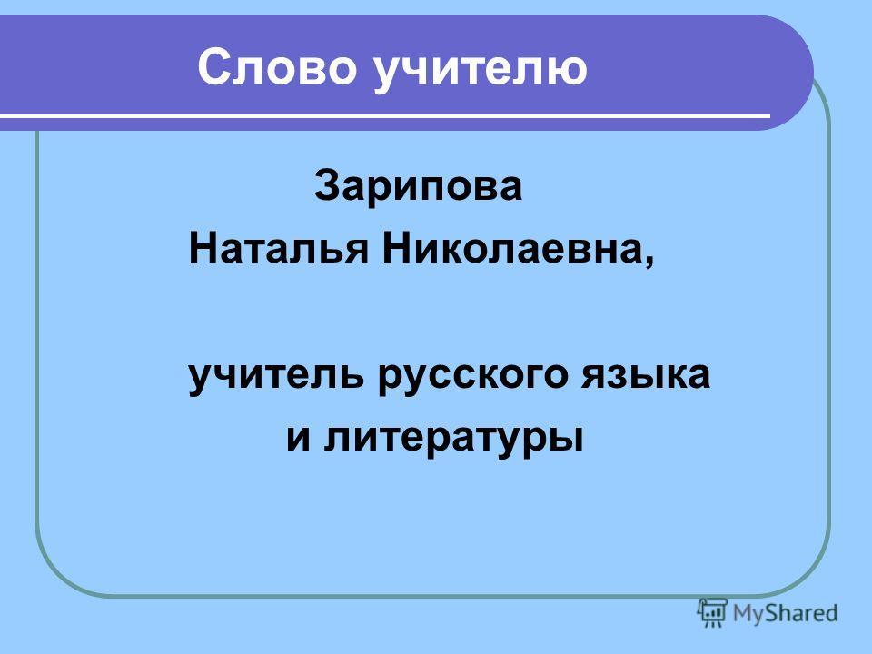 Слово учителю Зарипова Наталья Николаевна, учитель русского языка и литературы