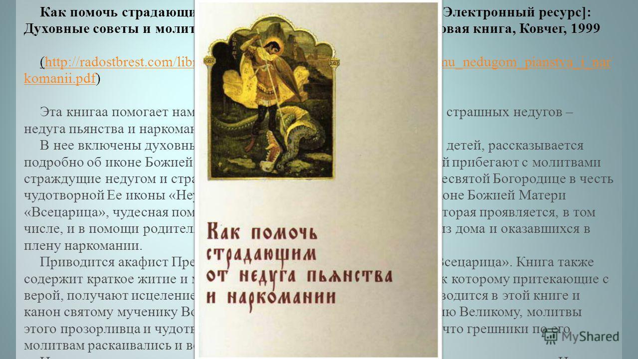 Как помочь страдающим от недуга пьянства и наркомании [Электронный ресурс]: Духовные советы и молитвы для матерей, жен и детей. – М.: Новая книга, Ковчег, 1999 (http://radostbrest.com/libruary/poleznoe/kak_pomoch_stradauschemu_nedugom_pianstva_i_nar