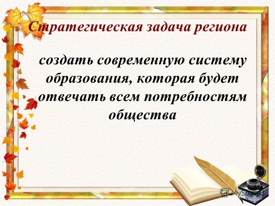 Стратегическая задача региона создать современную систему образования, которая будет отвечать всем потребностям общества