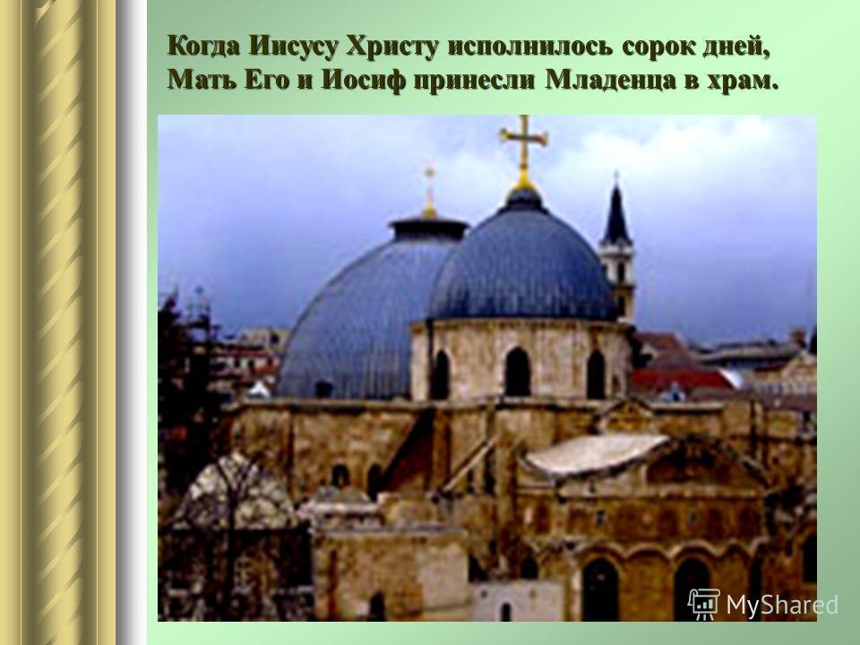 Когда Иисусу Христу исполнилось сорок дней, Мать Его и Иосиф принесли Младенца в храм.