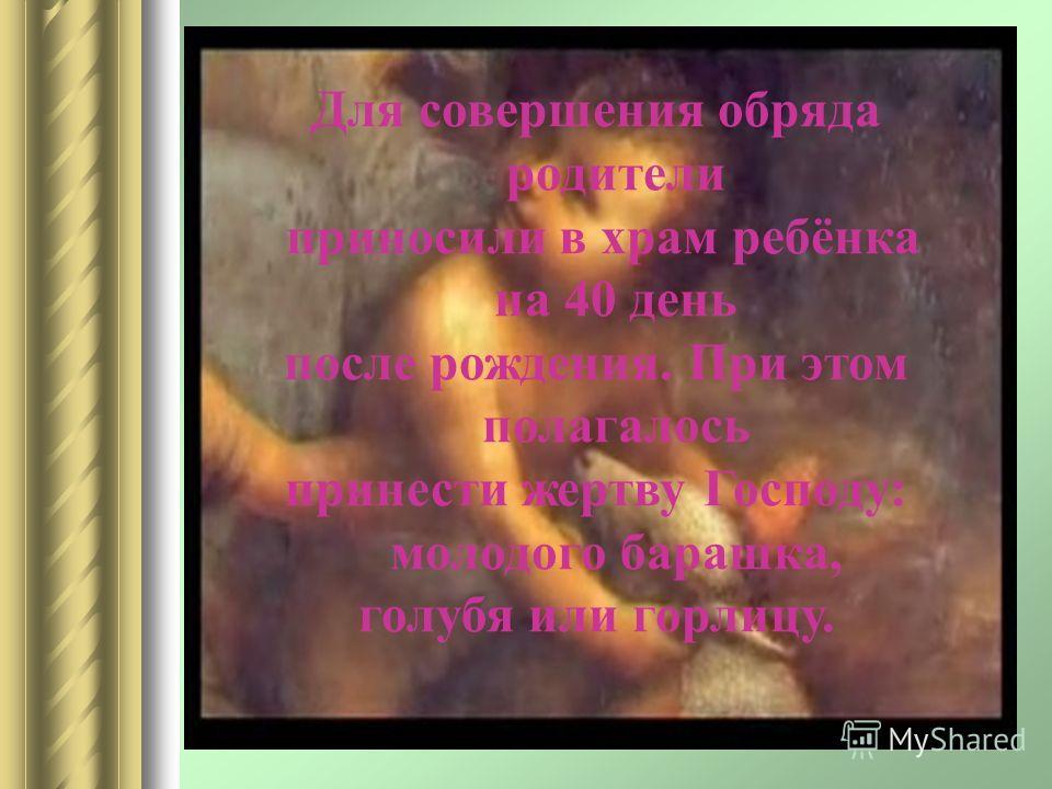 Для совершения обряда родители приносили в храм ребёнка на 40 день после рождения. При этом полагалось принести жертву Господу: молодого барашка, голубя или горлицу.