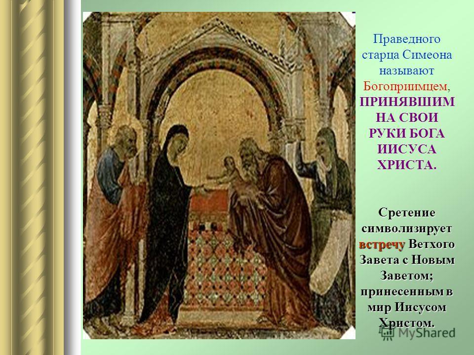 Праведного старца Симеона называют Богоприимцем, ПРИНЯВШИМ НА СВОИ РУКИ БОГА ИИСУСА ХРИСТА. Сретение символизирует встречу Ветхого Завета с Новым Заветом; принесенным в мир Иисусом Христом.