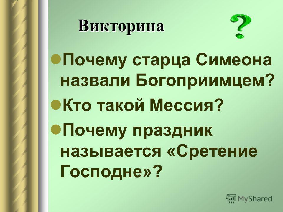 Викторина Почему старца Симеона назвали Богоприимцем? Кто такой Мессия? Почему праздник называется «Сретение Господне»?
