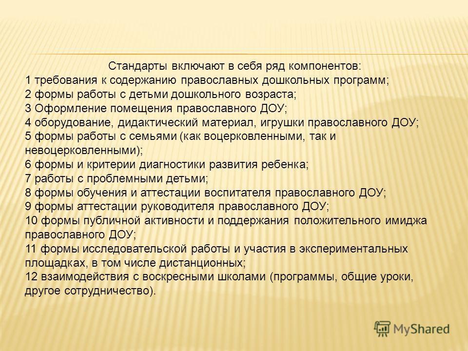 Стандарты включают в себя ряд компонентов: 1 требования к содержанию православных дошкольных программ; 2 формы работы с детьми дошкольного возраста; 3 Оформление помещения православного ДОУ; 4 оборудование, дидактический материал, игрушки православно