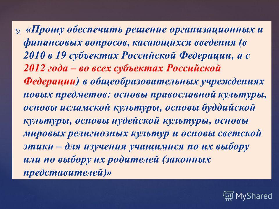 «Прошу обеспечить решение организационных и финансовых вопросов, касающихся введения (в 2010 в 19 субъектах Российской Федерации, а с 2012 года – во всех субъектах Российской Федерации) в общеобразовательных учреждениях новых предметов: основы правос