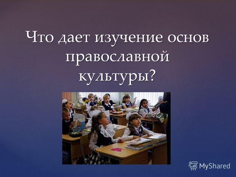 Что дает изучение основ православной культуры?