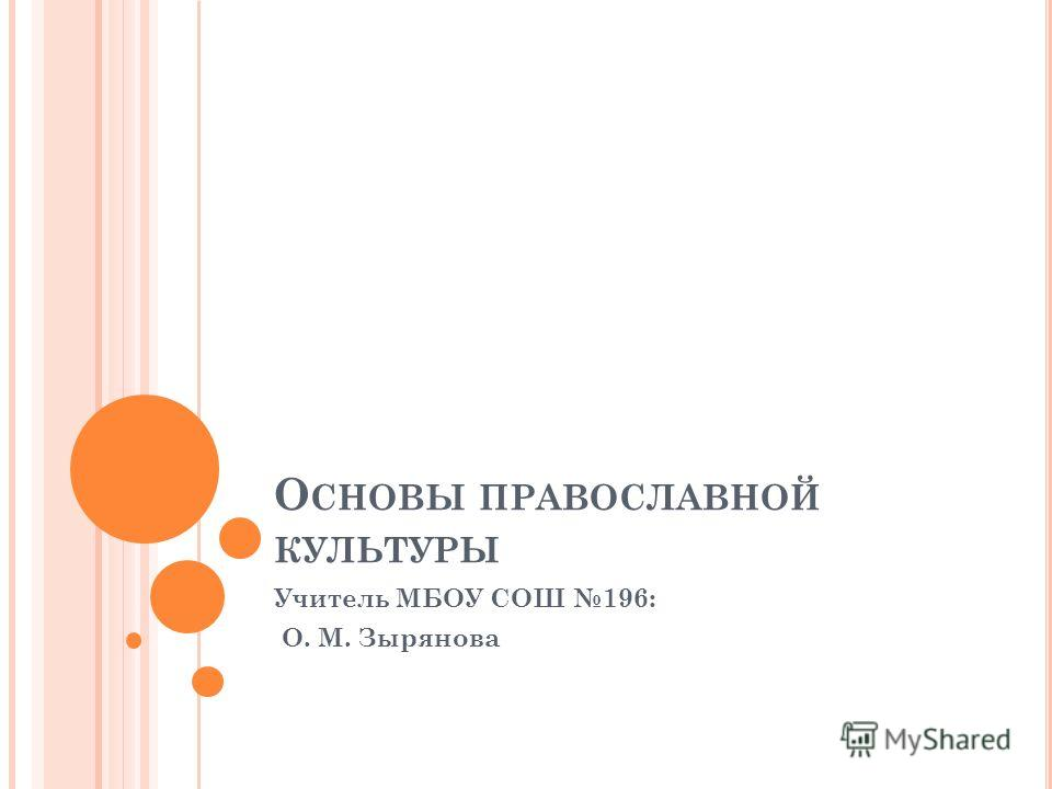 О СНОВЫ ПРАВОСЛАВНОЙ КУЛЬТУРЫ Учитель МБОУ СОШ 196: О. М. Зырянова