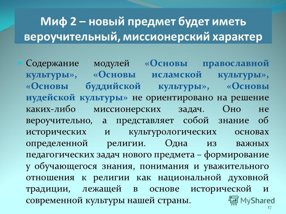 Миф 2 – новый предмет будет иметь вероучительный, миссионерский характер 17 Содержание модулей «Основы православной культуры», «Основы исламской культуры», «Основы буддийской культуры», «Основы иудейской культуры» не ориентировано на решение каких-ли