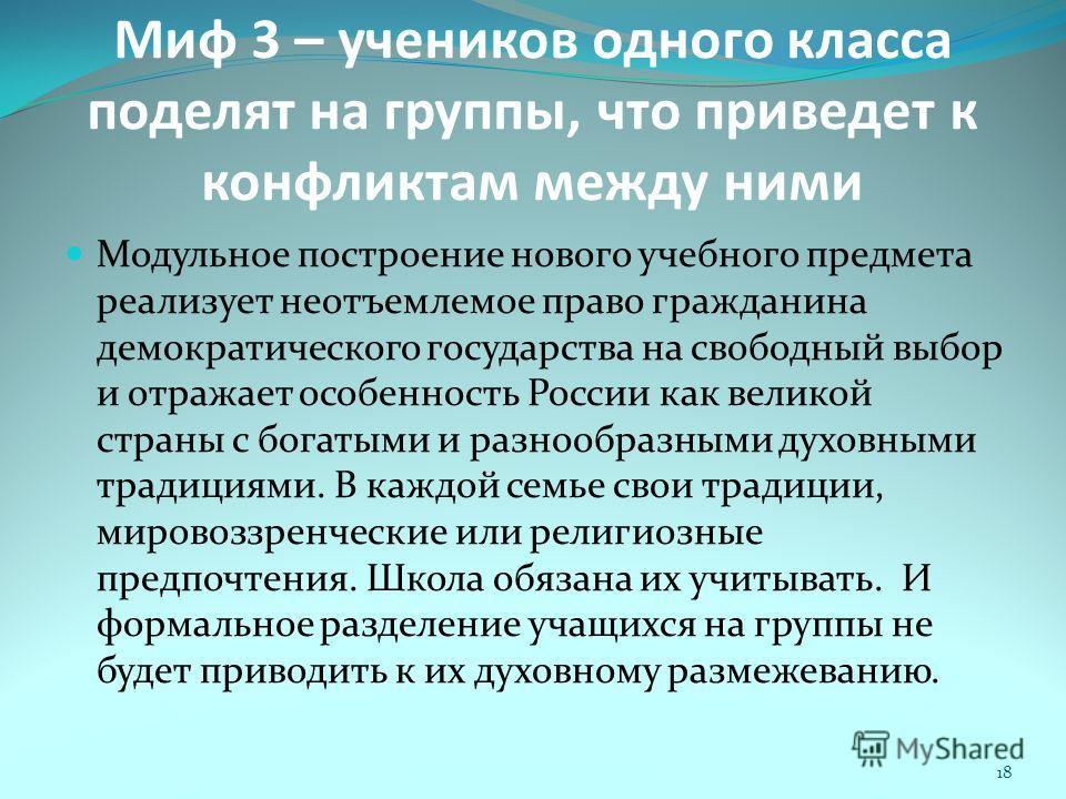 Миф 3 – учеников одного класса поделят на группы, что приведет к конфликтам между ними Модульное построение нового учебного предмета реализует неотъемлемое право гражданина демократического государства на свободный выбор и отражает особенность России