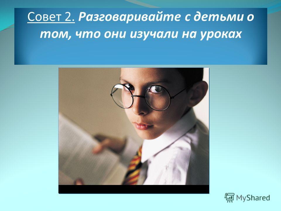 Совет 2. Разговаривайте с детьми о том, что они изучали на уроках