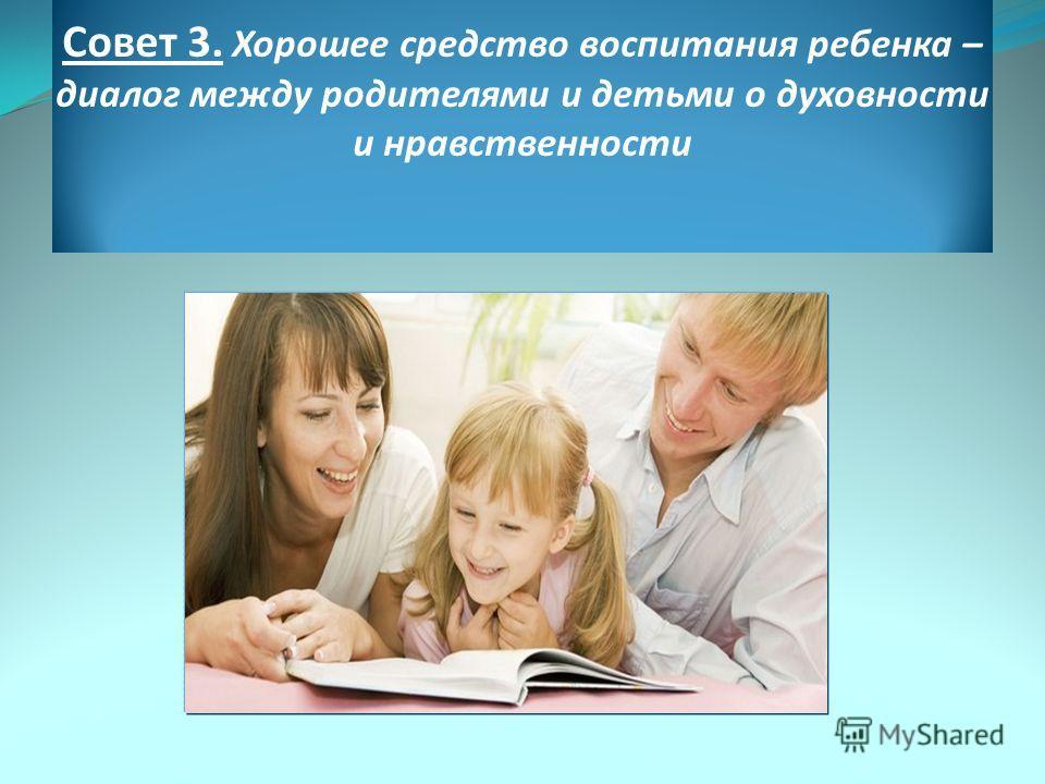 Совет 3. Хорошее средство воспитания ребенка – диалог между родителями и детьми о духовности и нравственности