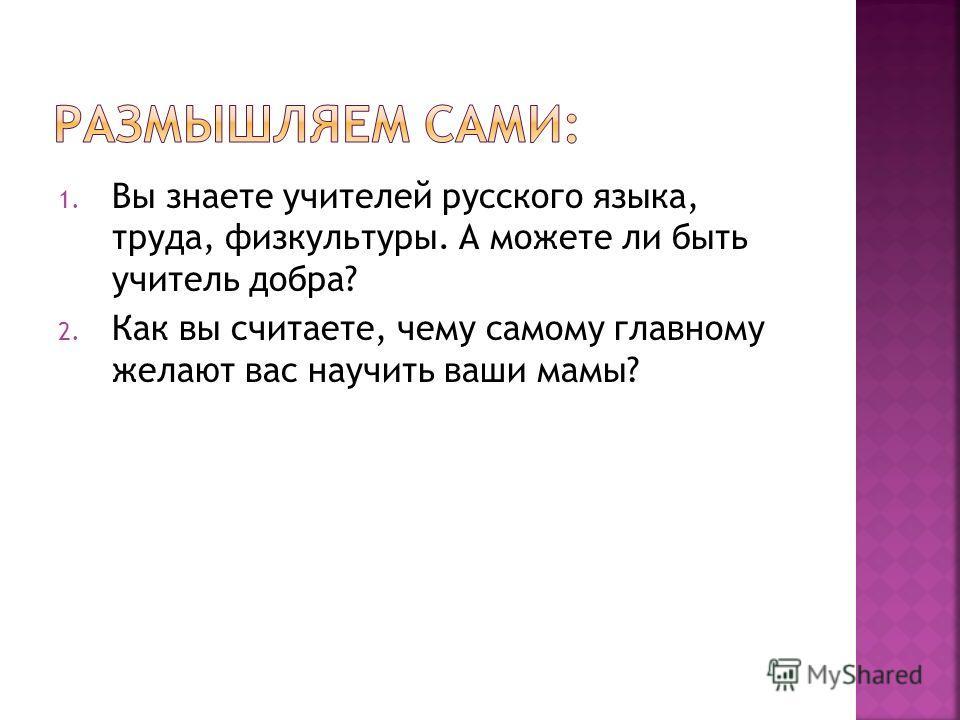 1. Вы знаете учителей русского языка, труда, физкультуры. А можете ли быть учитель добра? 2. Как вы считаете, чему самому главному желают вас научить ваши мамы?