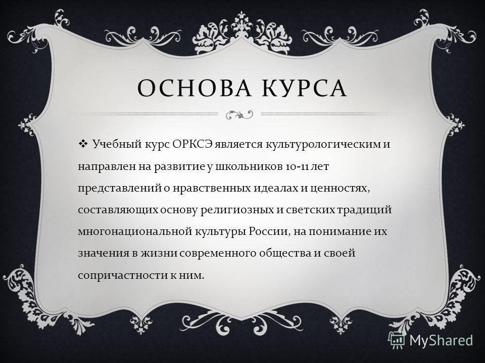 ОСНОВА КУРСА Учебный курс ОРКСЭ является культурологическим и направлен на развитие у школьников 10-11 лет представлений о нравственных идеалах и ценностях, составляющих основу религиозных и светских традиций многонациональной культуры России, на пон