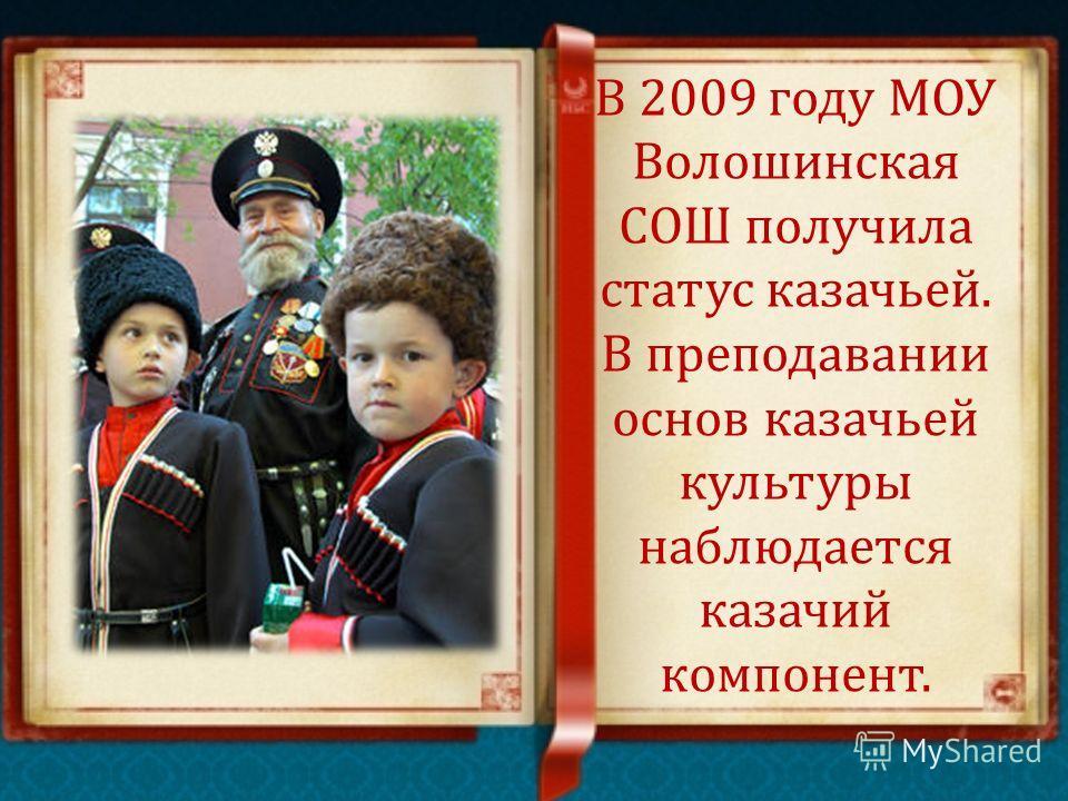 В 2009 году МОУ Волошинская СОШ получила статус казачьей. В преподавании основ казачьей культуры наблюдается казачий компонент.